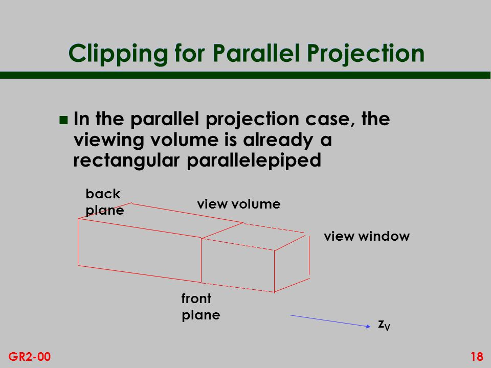 18GR2-00 Clipping for Parallel Projection n In the parallel projection case, the viewing volume is already a rectangular parallelepiped view window ba