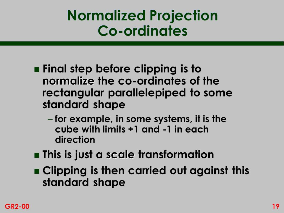 19GR2-00 Normalized Projection Co-ordinates normalize n Final step before clipping is to normalize the co-ordinates of the rectangular parallelepiped