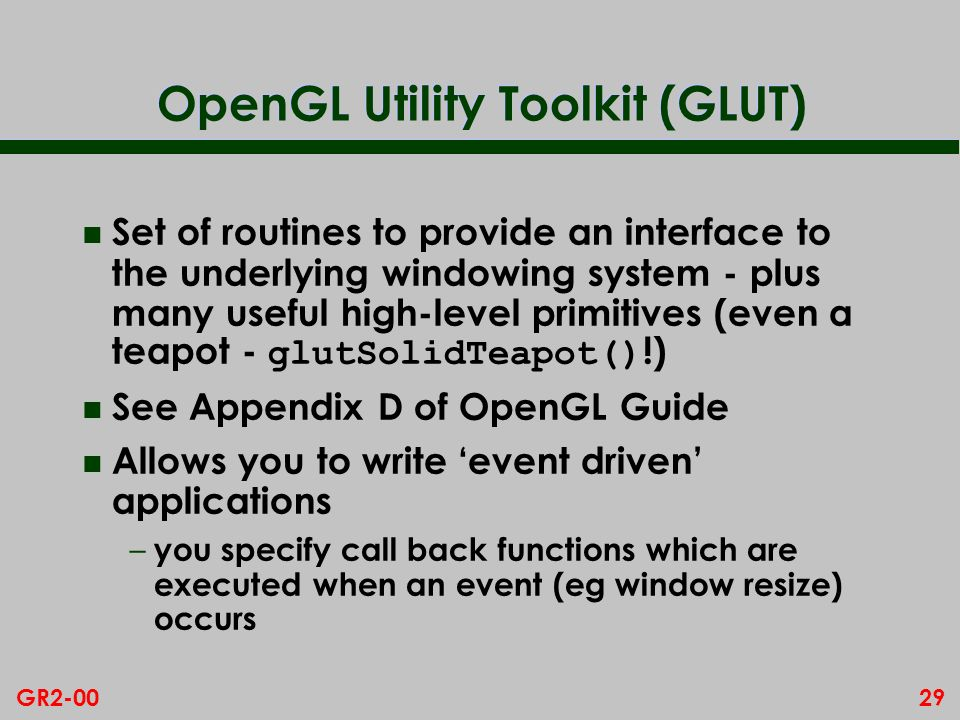 29GR2-00 OpenGL Utility Toolkit (GLUT) Set of routines to provide an interface to the underlying windowing system - plus many useful high-level primit