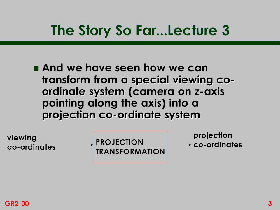 3GR2-00 The Story So Far...Lecture 3 special viewing co- ordinate system projection co-ordinate system n And we have seen how we can transform from a