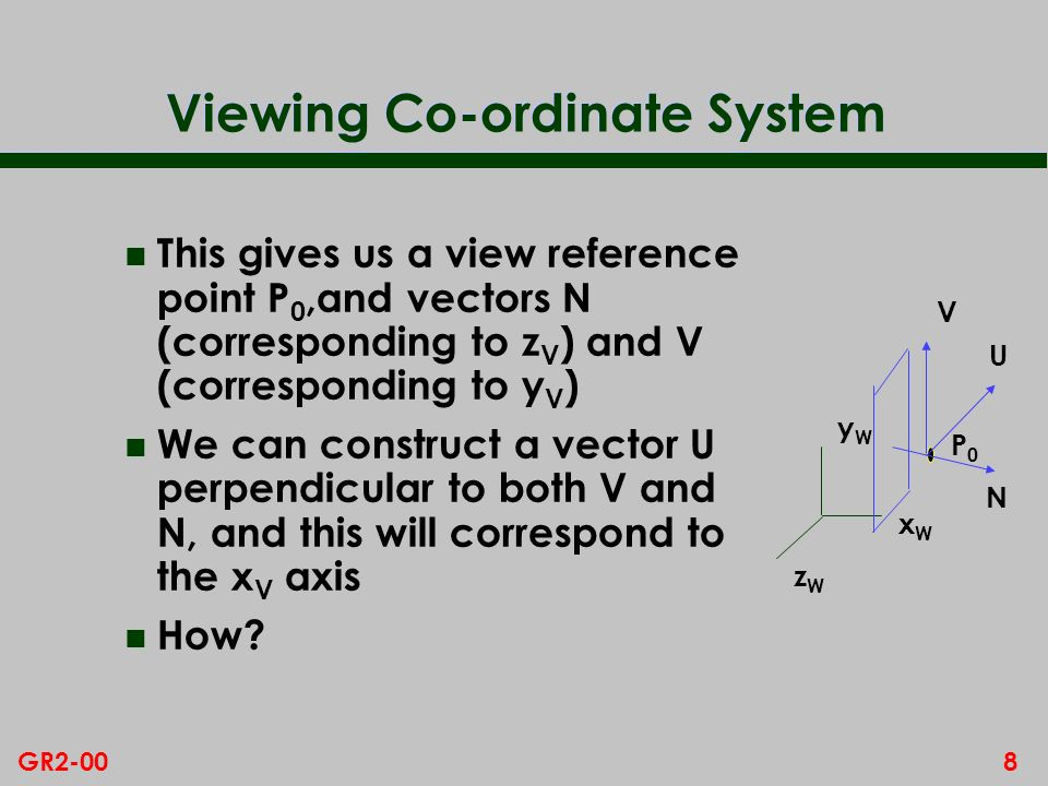 8GR2-00 Viewing Co-ordinate System n This gives us a view reference point P 0,and vectors N (corresponding to z V ) and V (corresponding to y V ) n We