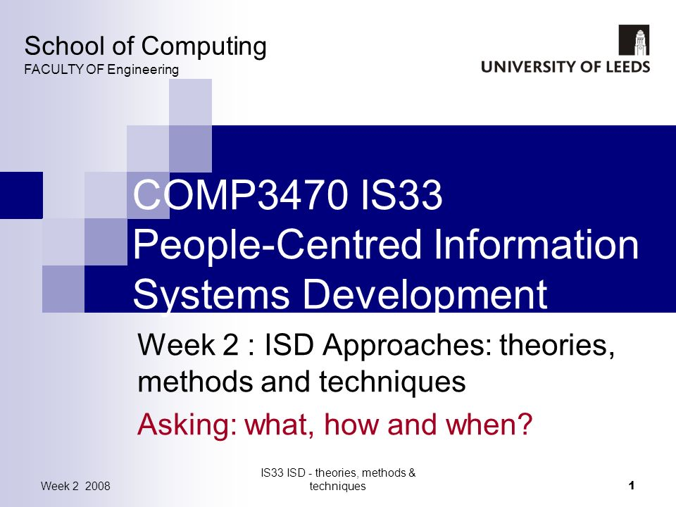 Week 2 2008 IS33 ISD - theories, methods & techniques 1 COMP3470 IS33 People-Centred Information Systems Development Week 2 : ISD Approaches: theories, methods and techniques Asking: what, how and when.