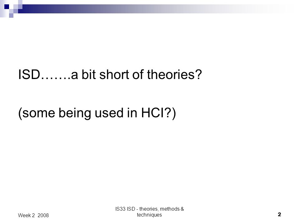 IS33 ISD - theories, methods & techniques2 Week 2 2008 ISD…….a bit short of theories.