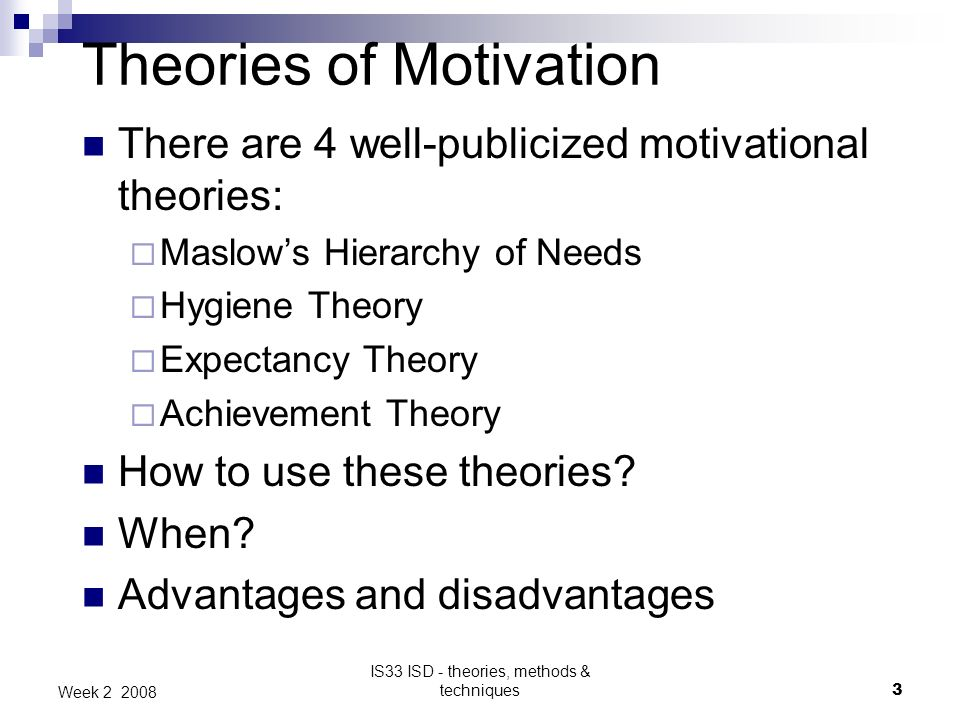 IS33 ISD - theories, methods & techniques3 Week 2 2008 Theories of Motivation There are 4 well-publicized motivational theories: Maslows Hierarchy of Needs Hygiene Theory Expectancy Theory Achievement Theory How to use these theories.