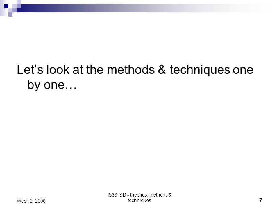 IS33 ISD - theories, methods & techniques7 Week 2 2008 Lets look at the methods & techniques one by one…