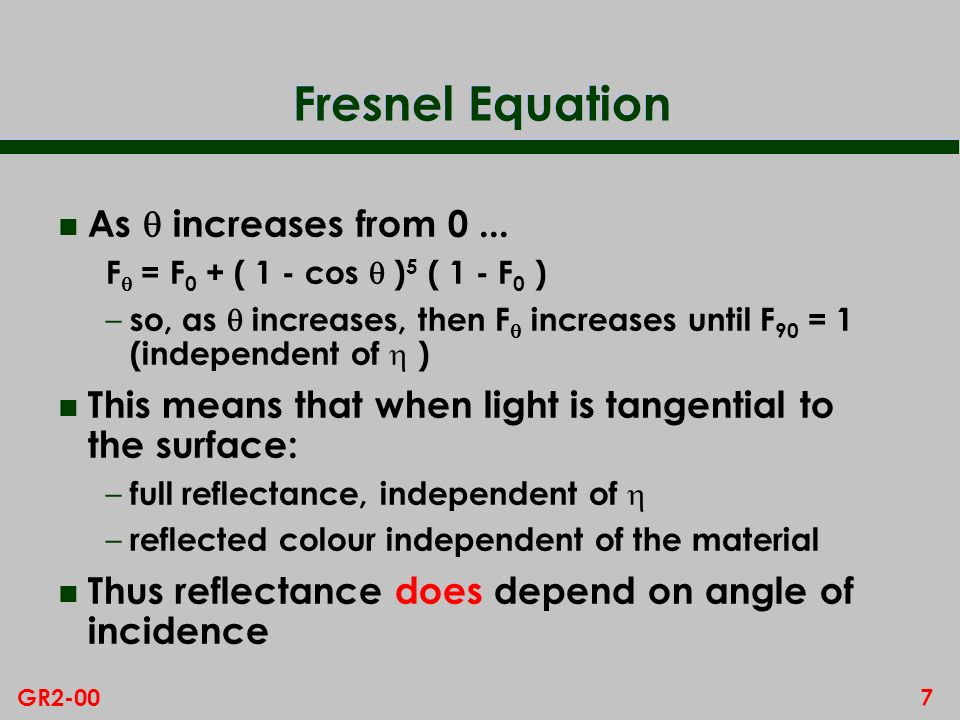 6GR2-00 Fresnel Equation Reflectance, F, is a minimum for incident light normal to the surface, ie = 0 : F 0 = ( - 1 ) 2 / ( + 1 ) 2 n So different F