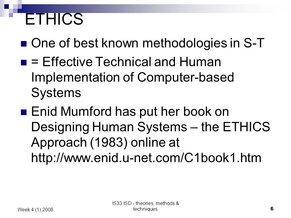 IS33 ISD - theories, methods & techniques6 Week 4 (1) 2008 ETHICS One of best known methodologies in S-T = Effective Technical and Human Implementation of Computer-based Systems Enid Mumford has put her book on Designing Human Systems – the ETHICS Approach (1983) online at http://www.enid.u-net.com/C1book1.htm