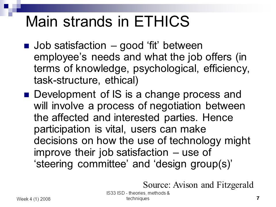 IS33 ISD - theories, methods & techniques7 Week 4 (1) 2008 Main strands in ETHICS Job satisfaction – good fit between employees needs and what the job offers (in terms of knowledge, psychological, efficiency, task-structure, ethical) Development of IS is a change process and will involve a process of negotiation between the affected and interested parties.