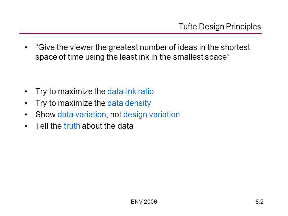 ENV Tufte Design Principles Give the viewer the greatest number of ideas in the shortest space of time using the least ink in the smallest space Try to maximize the data-ink ratio Try to maximize the data density Show data variation, not design variation Tell the truth about the data