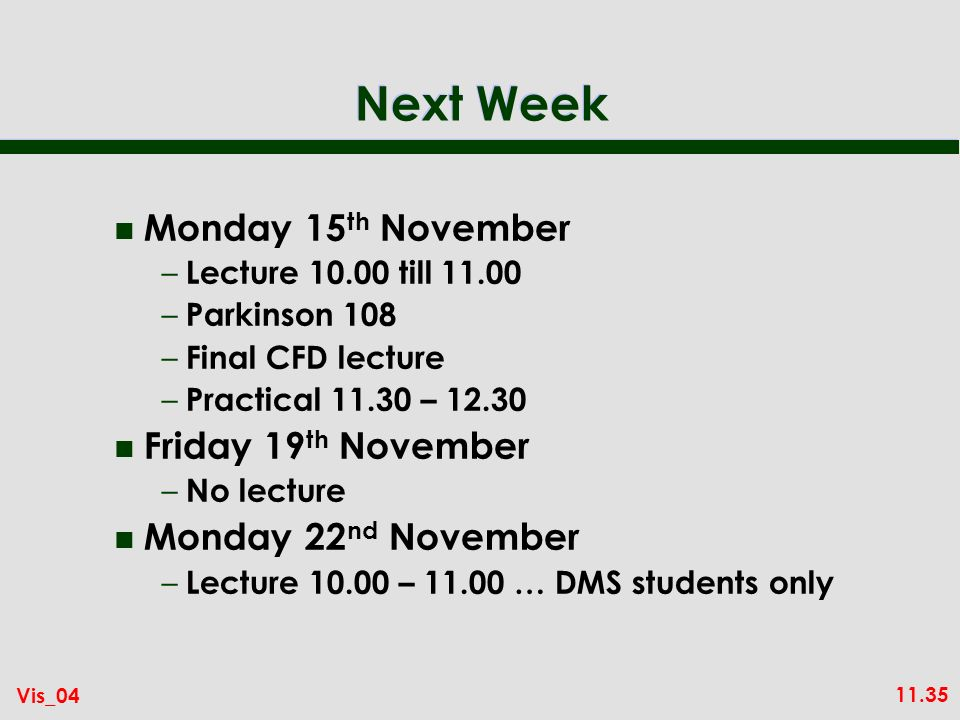 11.35 Vis_04 Next Week n Monday 15 th November – Lecture 10.00 till 11.00 – Parkinson 108 – Final CFD lecture – Practical 11.30 – 12.30 n Friday 19 th