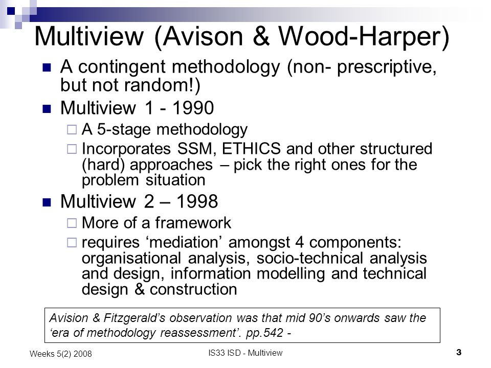 IS33 ISD - Multiview3 Weeks 5(2) 2008 Multiview (Avison & Wood-Harper) A contingent methodology (non- prescriptive, but not random!) Multiview 1 - 1990 A 5-stage methodology Incorporates SSM, ETHICS and other structured (hard) approaches – pick the right ones for the problem situation Multiview 2 – 1998 More of a framework requires mediation amongst 4 components: organisational analysis, socio-technical analysis and design, information modelling and technical design & construction Avision & Fitzgeralds observation was that mid 90s onwards saw the era of methodology reassessment.