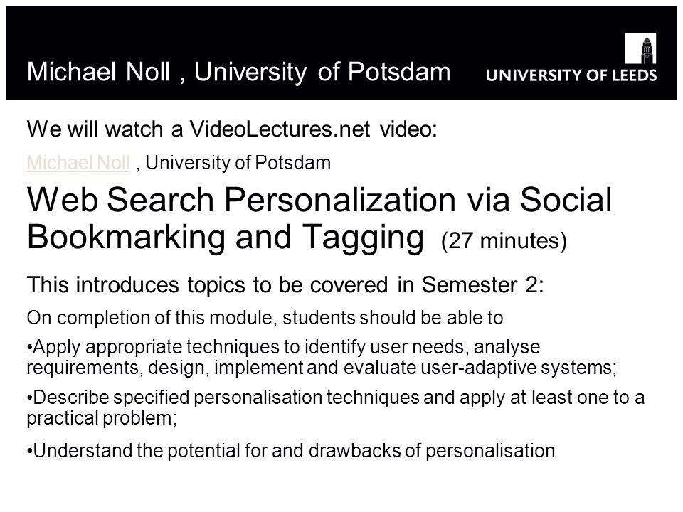 Michael Noll, University of Potsdam We will watch a VideoLectures.net video: Michael NollMichael Noll, University of Potsdam Web Search Personalization via Social Bookmarking and Tagging (27 minutes) This introduces topics to be covered in Semester 2: On completion of this module, students should be able to Apply appropriate techniques to identify user needs, analyse requirements, design, implement and evaluate user-adaptive systems; Describe specified personalisation techniques and apply at least one to a practical problem; Understand the potential for and drawbacks of personalisation