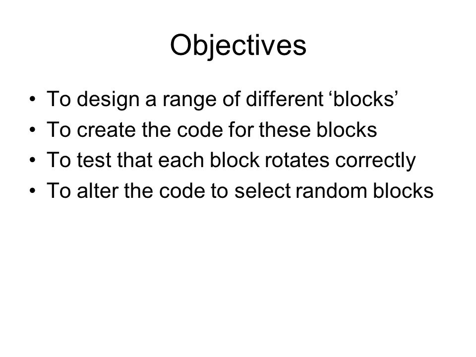 Objectives To design a range of different blocks To create the code for these blocks To test that each block rotates correctly To alter the code to select random blocks
