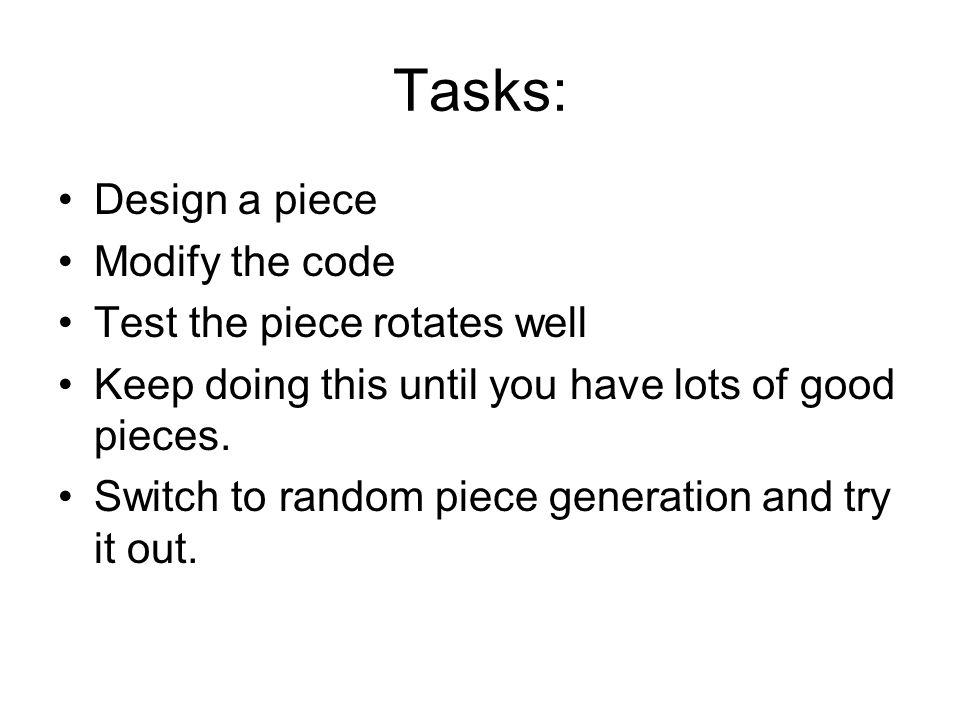 Tasks: Design a piece Modify the code Test the piece rotates well Keep doing this until you have lots of good pieces.