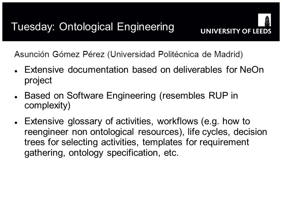 Asunción Gómez Pérez (Universidad Politécnica de Madrid) Extensive documentation based on deliverables for NeOn project Based on Software Engineering (resembles RUP in complexity) Extensive glossary of activities, workflows (e.g.