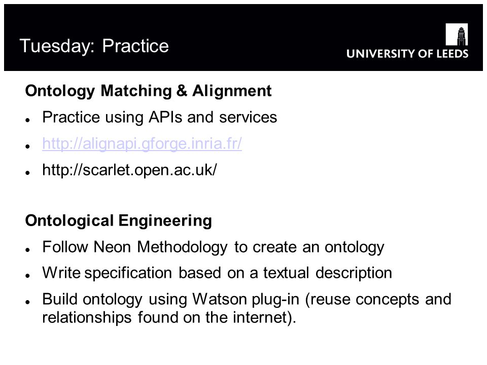 Ontology Matching & Alignment Practice using APIs and services http://alignapi.gforge.inria.fr/ http://scarlet.open.ac.uk/ Ontological Engineering Follow Neon Methodology to create an ontology Write specification based on a textual description Build ontology using Watson plug-in (reuse concepts and relationships found on the internet).