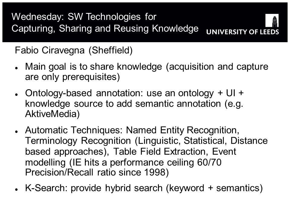 Fabio Ciravegna (Sheffield) Main goal is to share knowledge (acquisition and capture are only prerequisites) Ontology-based annotation: use an ontology + UI + knowledge source to add semantic annotation (e.g.