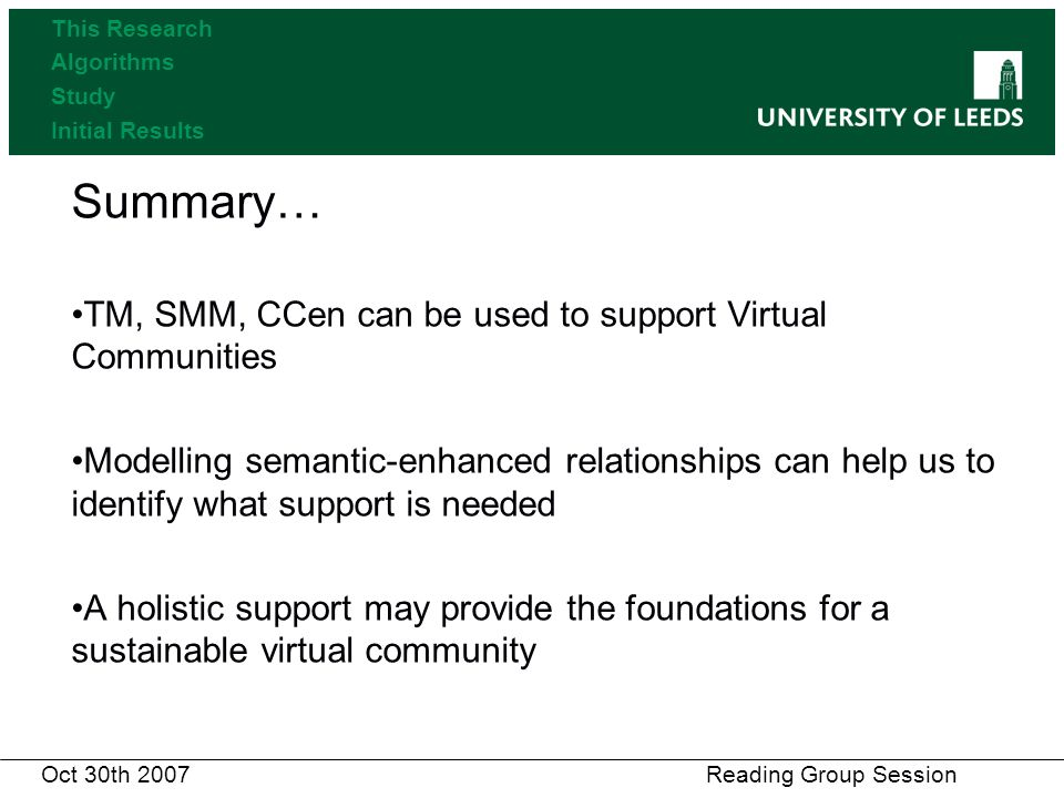 Summary… TM, SMM, CCen can be used to support Virtual Communities Modelling semantic-enhanced relationships can help us to identify what support is needed A holistic support may provide the foundations for a sustainable virtual community Oct 30th 2007 Reading Group Session This Research Algorithms Study Initial Results