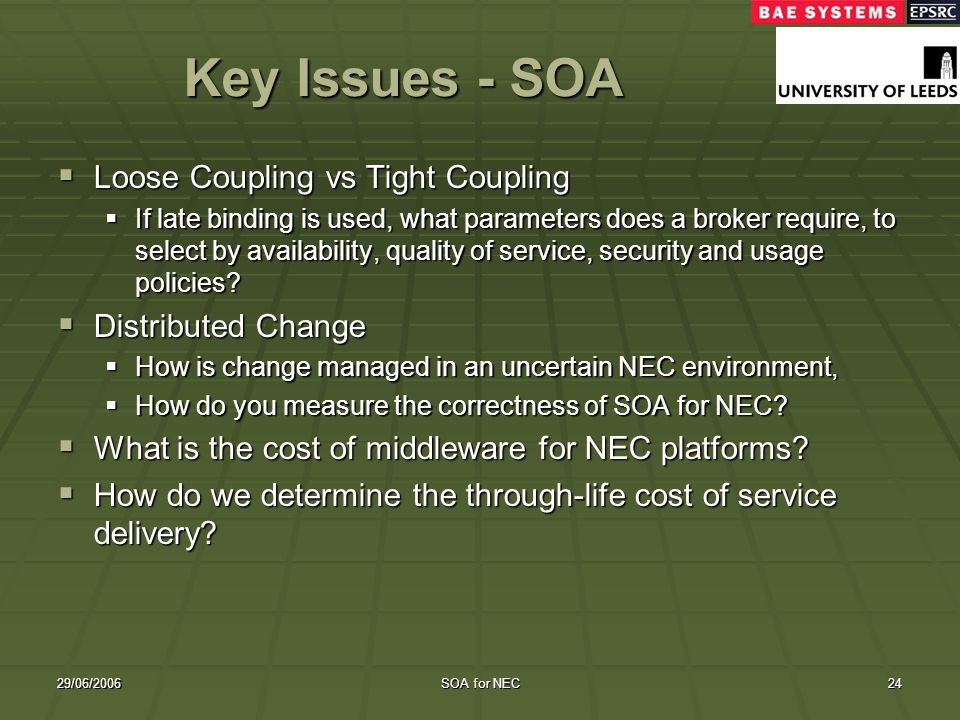 29/06/2006SOA for NEC24 Key Issues - SOA Loose Coupling vs Tight Coupling Loose Coupling vs Tight Coupling If late binding is used, what parameters do