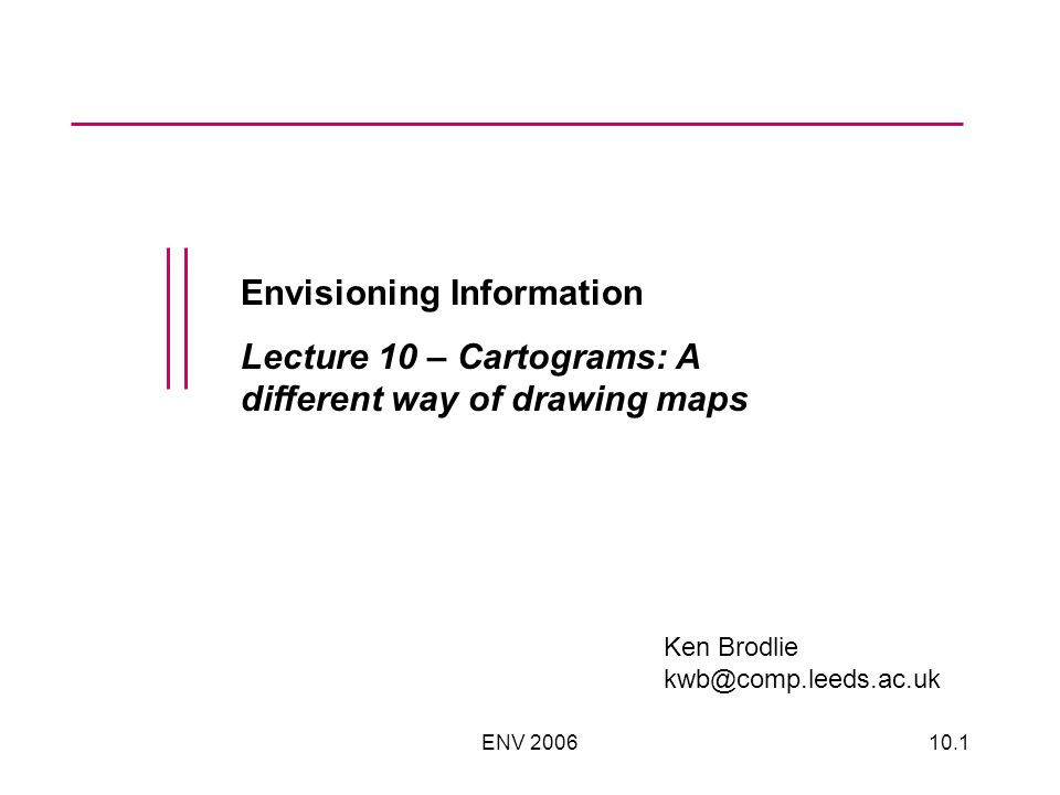 ENV 200610.1 Envisioning Information Lecture 10 – Cartograms: A different way of drawing maps Ken Brodlie kwb@comp.leeds.ac.uk