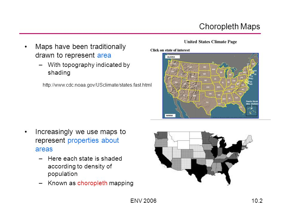 ENV 200610.2 Choropleth Maps Maps have been traditionally drawn to represent area –With topography indicated by shading Increasingly we use maps to represent properties about areas –Here each state is shaded according to density of population –Known as choropleth mapping http://www.cdc.noaa.gov/USclimate/states.fast.html