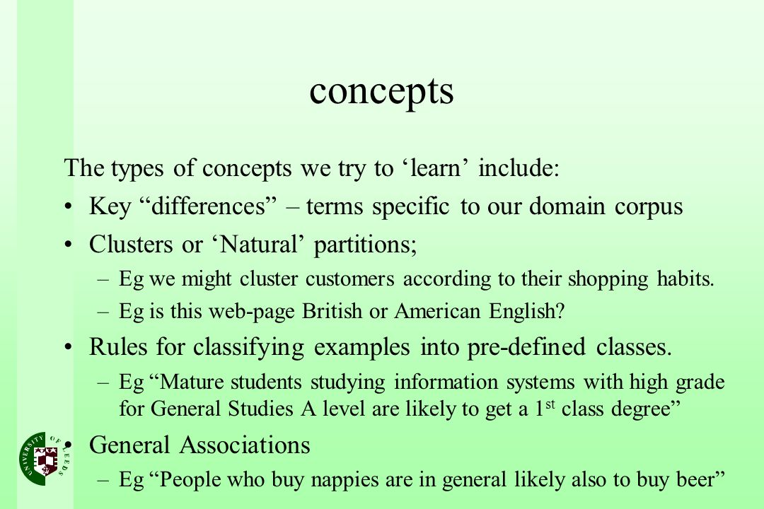 concepts The types of concepts we try to learn include: Key differences – terms specific to our domain corpus Clusters or Natural partitions; –Eg we might cluster customers according to their shopping habits.
