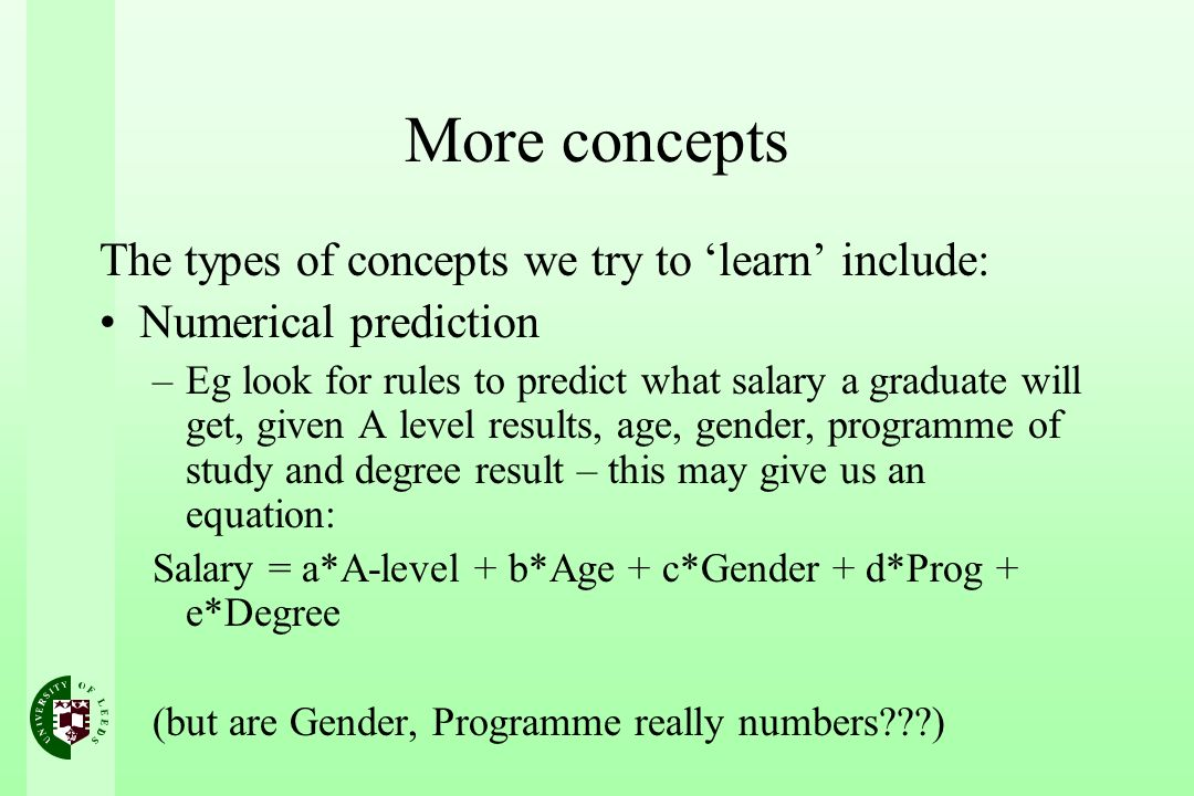 More concepts The types of concepts we try to learn include: Numerical prediction –Eg look for rules to predict what salary a graduate will get, given A level results, age, gender, programme of study and degree result – this may give us an equation: Salary = a*A-level + b*Age + c*Gender + d*Prog + e*Degree (but are Gender, Programme really numbers )