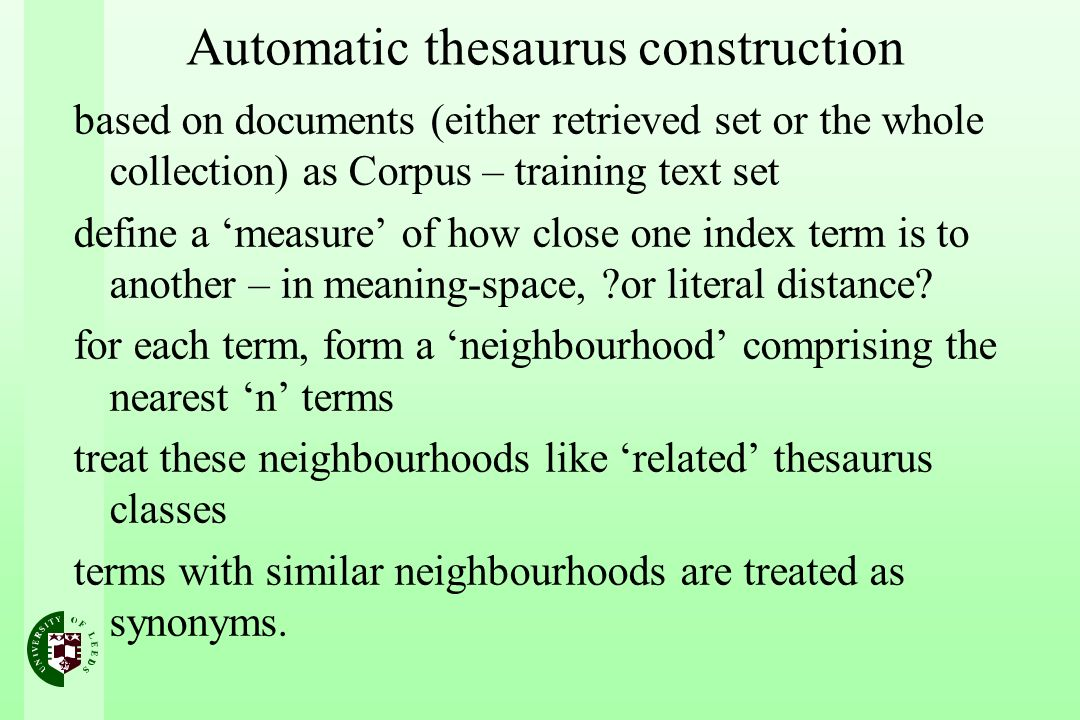 Automatic thesaurus construction based on documents (either retrieved set or the whole collection) as Corpus – training text set define a measure of how close one index term is to another – in meaning-space, or literal distance.