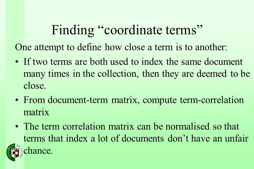 Finding coordinate terms One attempt to define how close a term is to another: If two terms are both used to index the same document many times in the collection, then they are deemed to be close.