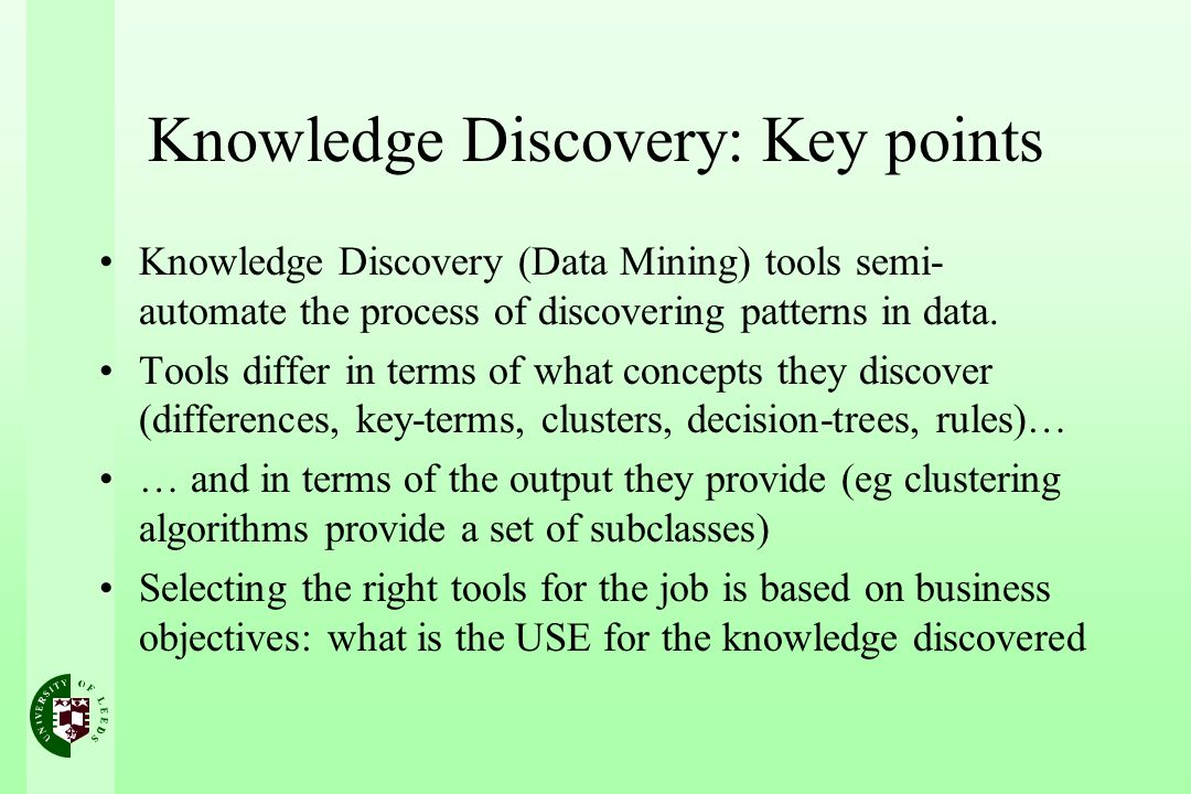 Knowledge Discovery: Key points Knowledge Discovery (Data Mining) tools semi- automate the process of discovering patterns in data.