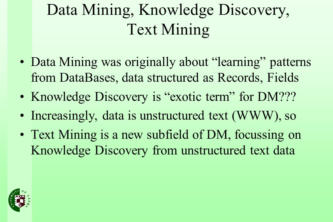 Data Mining, Knowledge Discovery, Text Mining Data Mining was originally about learning patterns from DataBases, data structured as Records, Fields Knowledge Discovery is exotic term for DM .