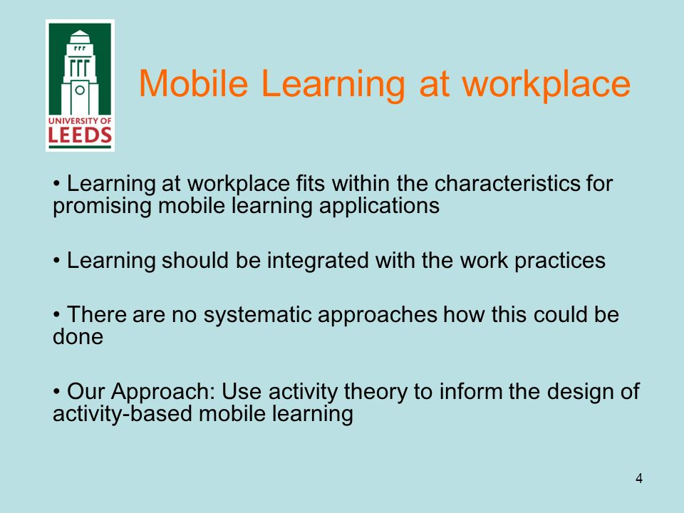 4 Mobile Learning at workplace Learning at workplace fits within the characteristics for promising mobile learning applications Learning should be integrated with the work practices There are no systematic approaches how this could be done Our Approach: Use activity theory to inform the design of activity-based mobile learning