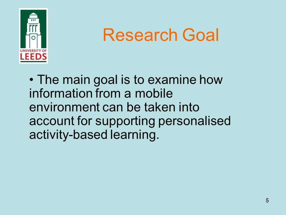 5 Research Goal The main goal is to examine how information from a mobile environment can be taken into account for supporting personalised activity-based learning.