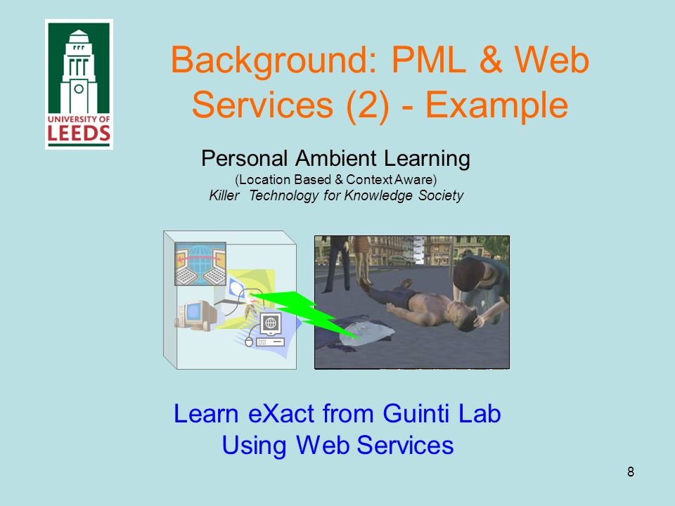 8 Background: PML & Web Services (2) - Example Personal Ambient Learning (Location Based & Context Aware) Killer Technology for Knowledge Society Learn eXact from Guinti Lab Using Web Services