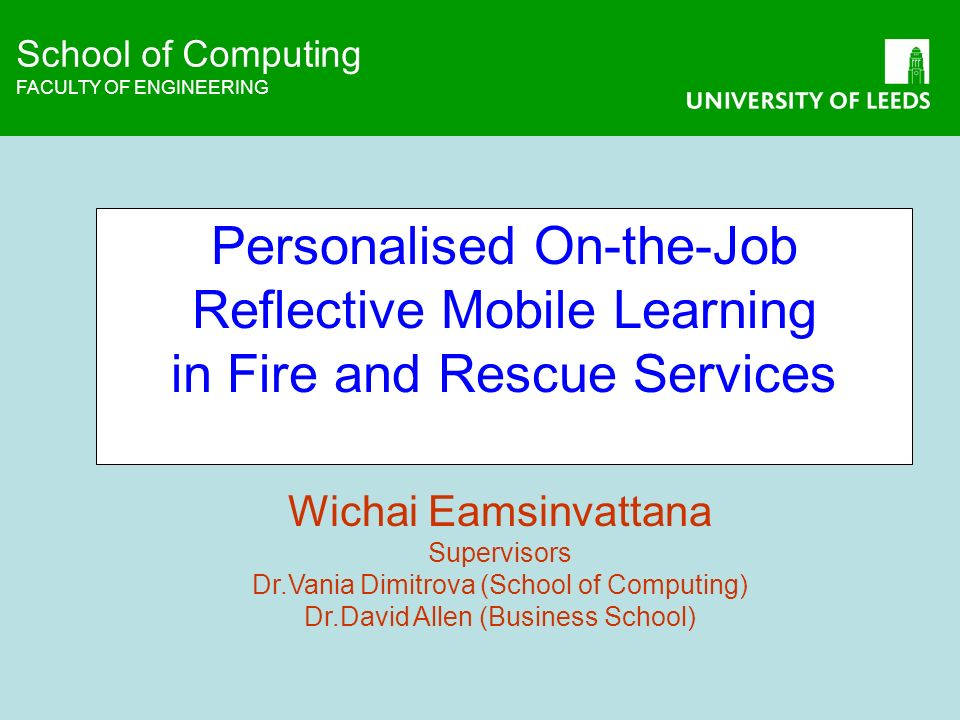 School of Computing FACULTY OF ENGINEERING School of Computing FACULTY OF ENGINEERING Personalised On-the-Job Reflective Mobile Learning in Fire and Rescue Services Wichai Eamsinvattana Supervisors Dr.Vania Dimitrova (School of Computing) Dr.David Allen (Business School)