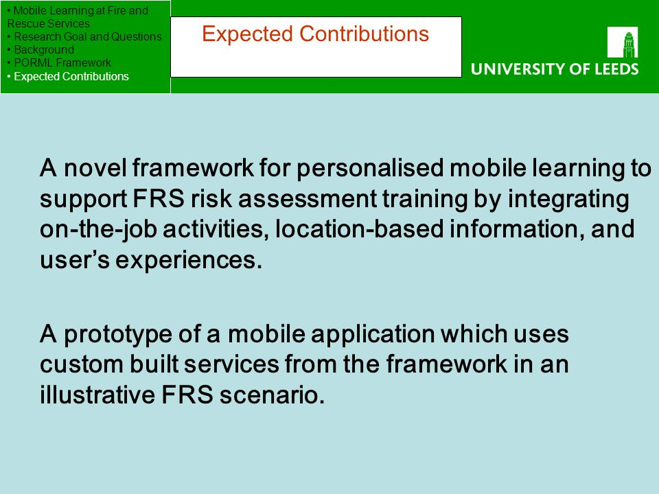 School of Computing FACULTY OF ENGINEERING A novel framework for personalised mobile learning to support FRS risk assessment training by integrating on-the-job activities, location-based information, and users experiences.