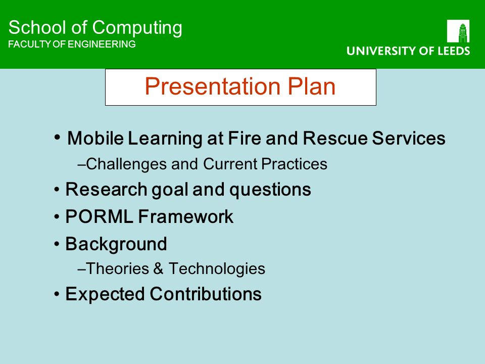 School of Computing FACULTY OF ENGINEERING School of Computing FACULTY OF ENGINEERING Presentation Plan Mobile Learning at Fire and Rescue Services –Challenges and Current Practices Research goal and questions PORML Framework Background –Theories & Technologies Expected Contributions