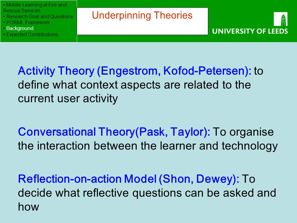 School of Computing FACULTY OF ENGINEERING Activity Theory (Engestrom, Kofod-Petersen): to define what context aspects are related to the current user activity Conversational Theory(Pask, Taylor): To organise the interaction between the learner and technology Reflection-on-action Model (Shon, Dewey): To decide what reflective questions can be asked and how Mobile Learning at Fire and Rescue Services Research Goal and Questions PORML Framework Background Expected Contributions Underpinning Theories