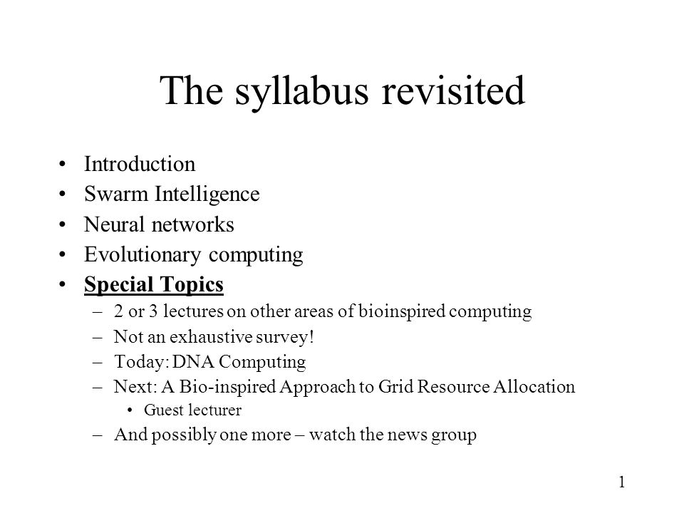 1 The syllabus revisited Introduction Swarm Intelligence Neural networks Evolutionary computing Special Topics –2 or 3 lectures on other areas of bioinspired computing –Not an exhaustive survey.