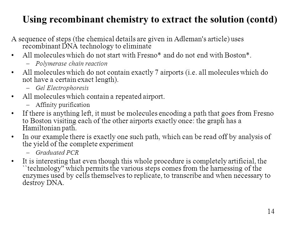 14 Using recombinant chemistry to extract the solution (contd) A sequence of steps (the chemical details are given in Adleman s article) uses recombinant DNA technology to eliminate All molecules which do not start with Fresno* and do not end with Boston*.