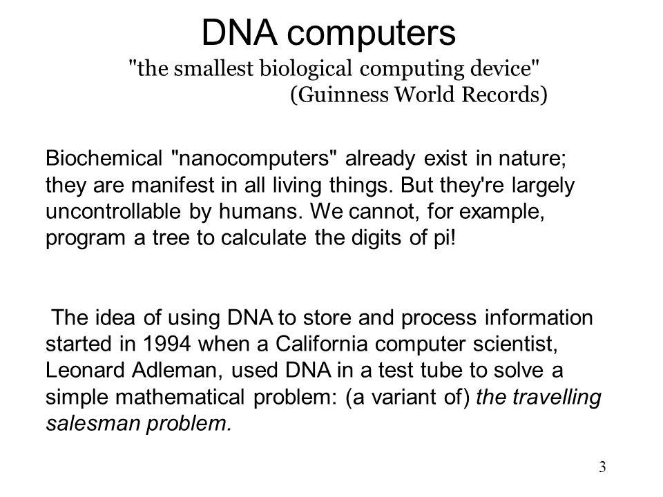 3 DNA computers the smallest biological computing device (Guinness World Records) Biochemical nanocomputers already exist in nature; they are manifest in all living things.