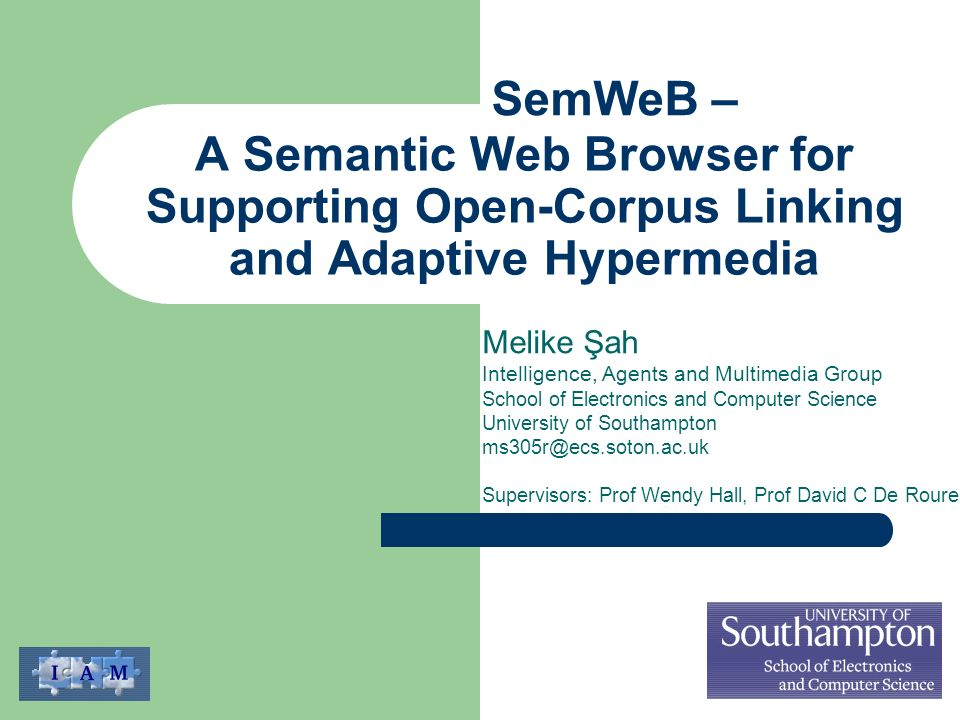 A Semantic Web Browser for Supporting Open-Corpus Linking and Adaptive Hypermedia Melike Şah Intelligence, Agents and Multimedia Group School of Electronics and Computer Science University of Southampton ms305r@ecs.soton.ac.uk Supervisors: Prof Wendy Hall, Prof David C De Roure SemWeB –