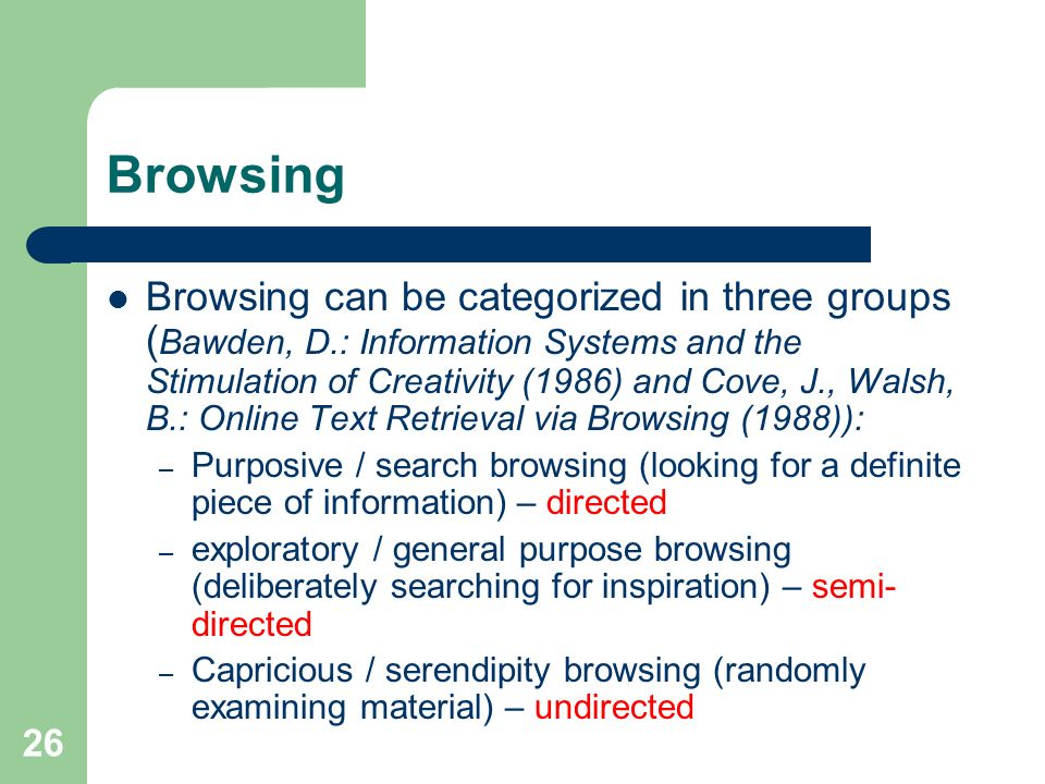 26 Browsing Browsing can be categorized in three groups ( Bawden, D.: Information Systems and the Stimulation of Creativity (1986) and Cove, J., Walsh, B.: Online Text Retrieval via Browsing (1988)): – Purposive / search browsing (looking for a definite piece of information) – directed – exploratory / general purpose browsing (deliberately searching for inspiration) – semi- directed – Capricious / serendipity browsing (randomly examining material) – undirected