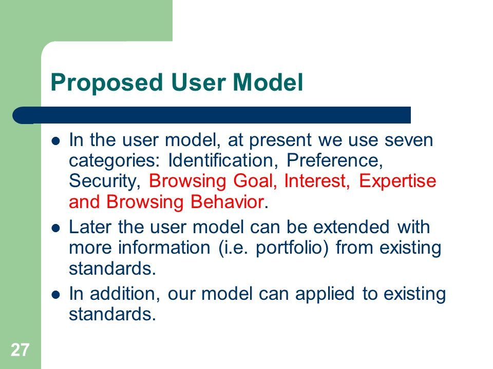 27 Proposed User Model In the user model, at present we use seven categories: Identification, Preference, Security, Browsing Goal, Interest, Expertise and Browsing Behavior.
