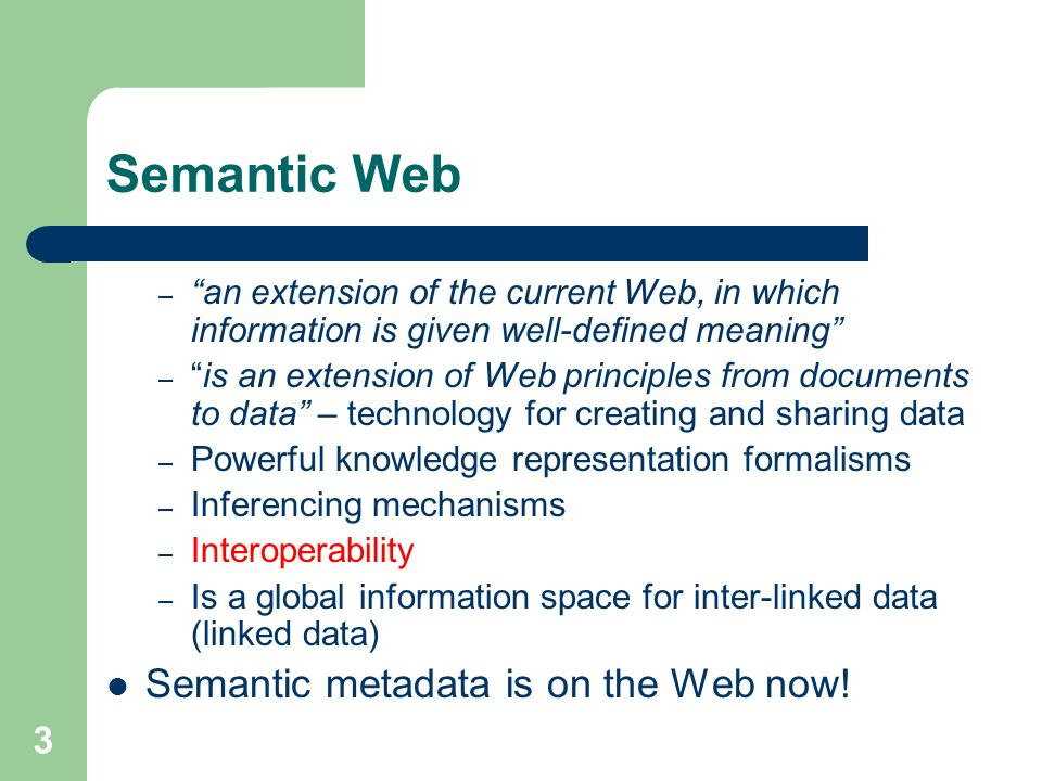 3 Semantic Web – an extension of the current Web, in which information is given well-defined meaning –is an extension of Web principles from documents to data – technology for creating and sharing data – Powerful knowledge representation formalisms – Inferencing mechanisms – Interoperability – Is a global information space for inter-linked data (linked data) Semantic metadata is on the Web now!