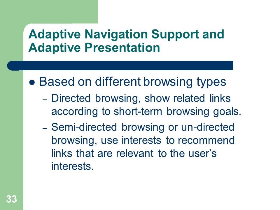 33 Adaptive Navigation Support and Adaptive Presentation Based on different browsing types – Directed browsing, show related links according to short-term browsing goals.