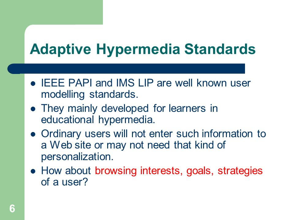 6 Adaptive Hypermedia Standards IEEE PAPI and IMS LIP are well known user modelling standards.