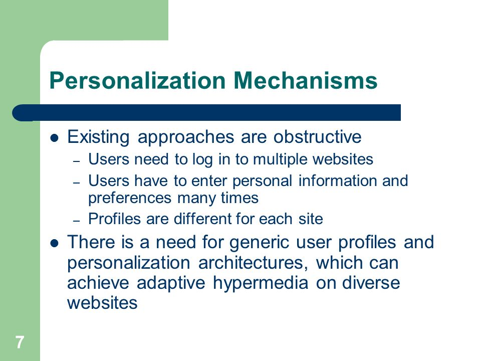 7 Personalization Mechanisms Existing approaches are obstructive – Users need to log in to multiple websites – Users have to enter personal information and preferences many times – Profiles are different for each site There is a need for generic user profiles and personalization architectures, which can achieve adaptive hypermedia on diverse websites