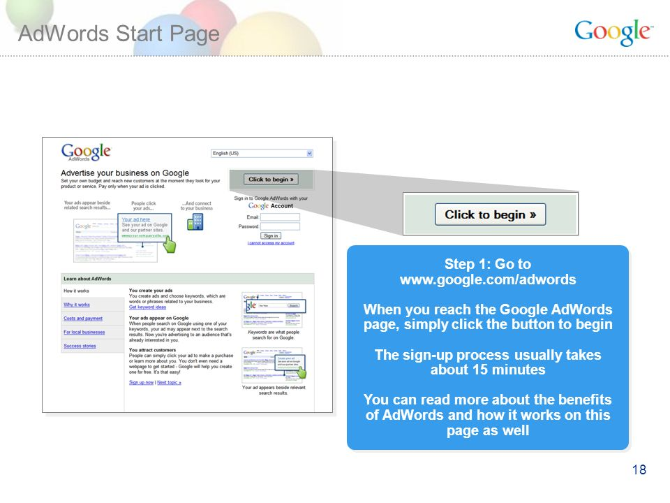 18 AdWords Start Page Step 1: Go to   When you reach the Google AdWords page, simply click the button to begin The sign-up process usually takes about 15 minutes You can read more about the benefits of AdWords and how it works on this page as well Step 1: Go to   When you reach the Google AdWords page, simply click the button to begin The sign-up process usually takes about 15 minutes You can read more about the benefits of AdWords and how it works on this page as well