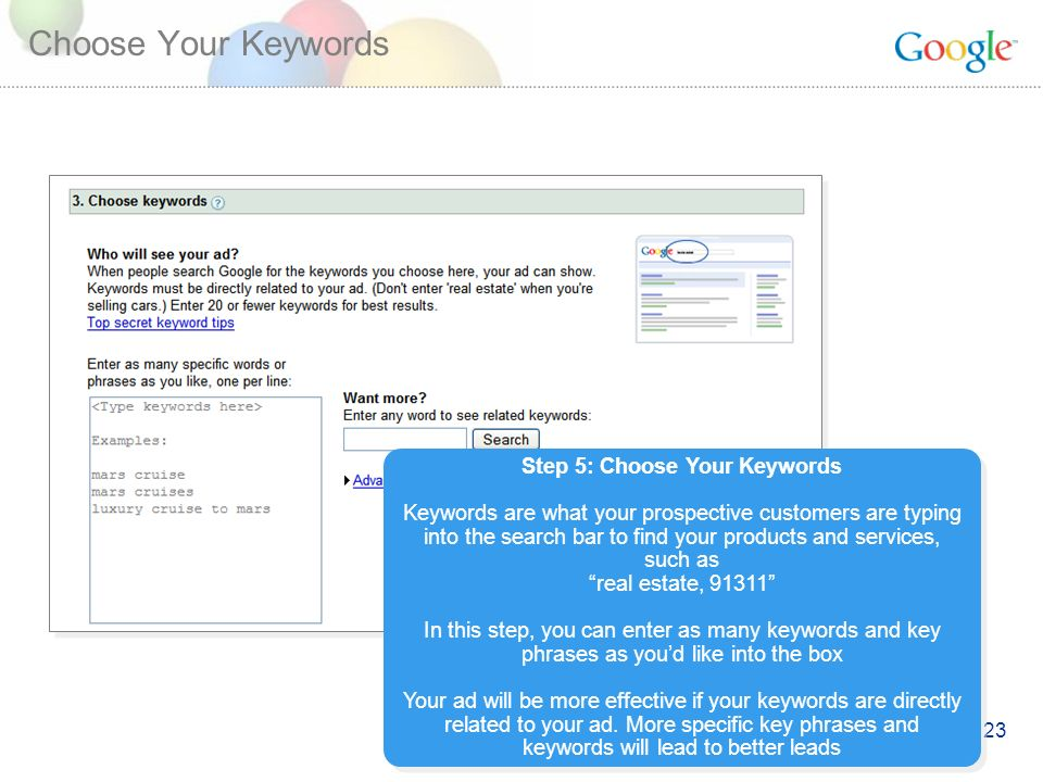 23 Choose Your Keywords Step 5: Choose Your Keywords Keywords are what your prospective customers are typing into the search bar to find your products and services, such as real estate, In this step, you can enter as many keywords and key phrases as youd like into the box Your ad will be more effective if your keywords are directly related to your ad.